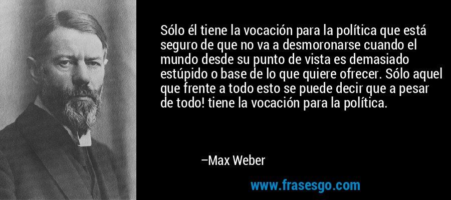 Sólo él tiene la vocación para la política que está seguro de que no va a desmoronarse cuando el mundo desde su punto de vista es demasiado estúpido o base de lo que quiere ofrecer. Sólo aquel que frente a todo esto se puede decir que a pesar de todo! tiene la vocación para la política. – Max Weber