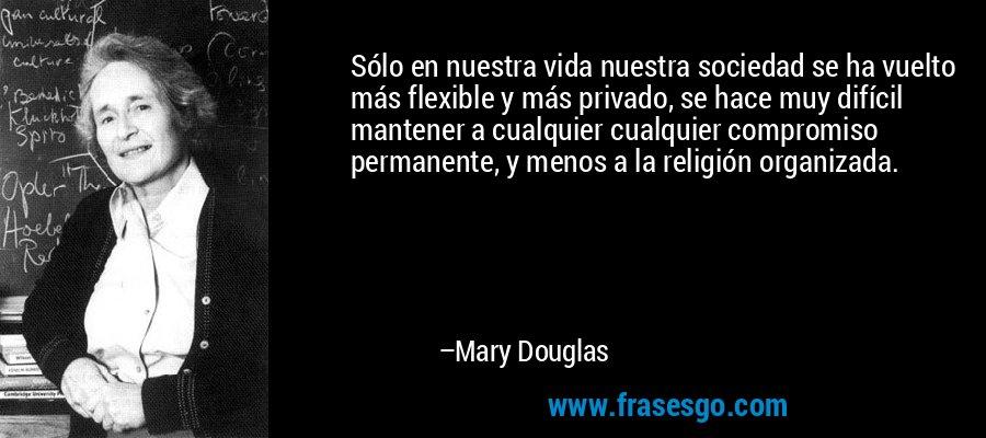 Sólo en nuestra vida nuestra sociedad se ha vuelto más flexible y más privado, se hace muy difícil mantener a cualquier cualquier compromiso permanente, y menos a la religión organizada. – Mary Douglas