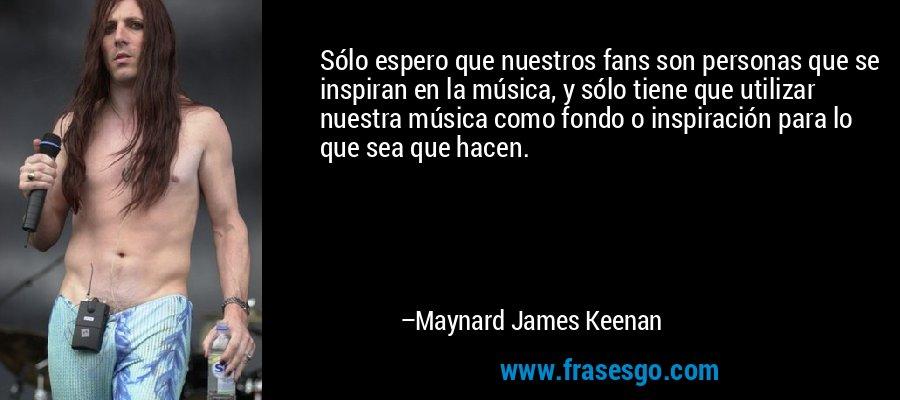 Sólo espero que nuestros fans son personas que se inspiran en la música, y sólo tiene que utilizar nuestra música como fondo o inspiración para lo que sea que hacen. – Maynard James Keenan