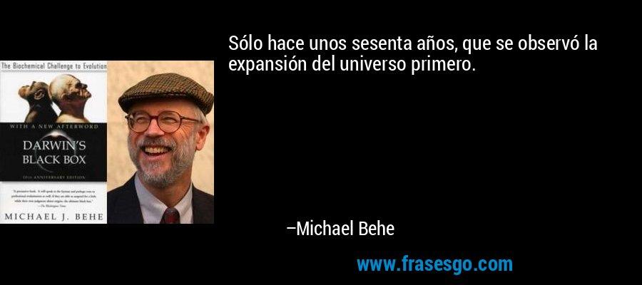 Sólo hace unos sesenta años, que se observó la expansión del universo primero. – Michael Behe