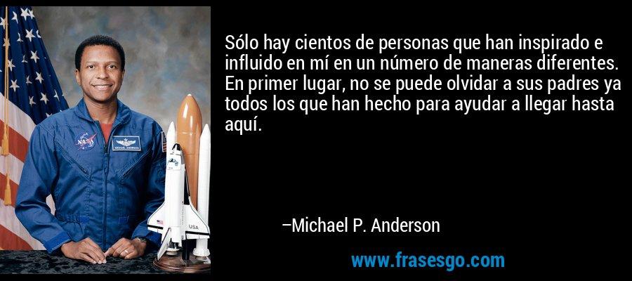 Sólo hay cientos de personas que han inspirado e influido en mí en un número de maneras diferentes. En primer lugar, no se puede olvidar a sus padres ya todos los que han hecho para ayudar a llegar hasta aquí. – Michael P. Anderson