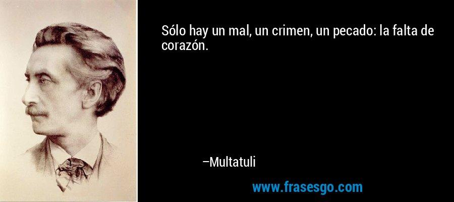 Sólo hay un mal, un crimen, un pecado: la falta de corazón. – Multatuli