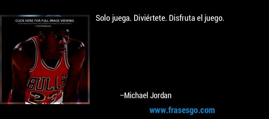 Solo juega. Diviértete. Disfruta el juego. – Michael Jordan