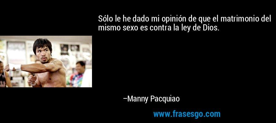 Sólo le he dado mi opinión de que el matrimonio del mismo sexo es contra la ley de Dios. – Manny Pacquiao