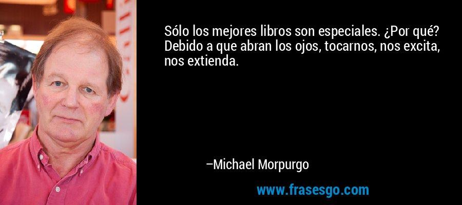 Sólo los mejores libros son especiales. ¿Por qué? Debido a que abran los ojos, tocarnos, nos excita, nos extienda. – Michael Morpurgo