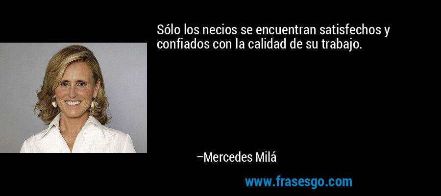 Sólo los necios se encuentran satisfechos y confiados con la calidad de su trabajo. – Mercedes Milá