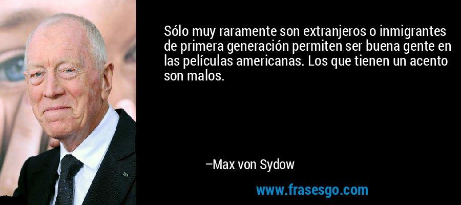 Sólo muy raramente son extranjeros o inmigrantes de primera generación permiten ser buena gente en las películas americanas. Los que tienen un acento son malos. – Max von Sydow
