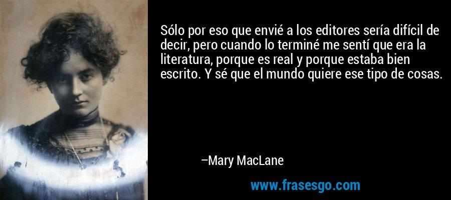 Sólo por eso que envié a los editores sería difícil de decir, pero cuando lo terminé me sentí que era la literatura, porque es real y porque estaba bien escrito. Y sé que el mundo quiere ese tipo de cosas. – Mary MacLane