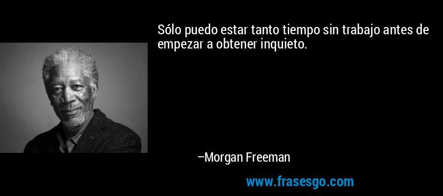 Sólo puedo estar tanto tiempo sin trabajo antes de empezar a obtener inquieto. – Morgan Freeman