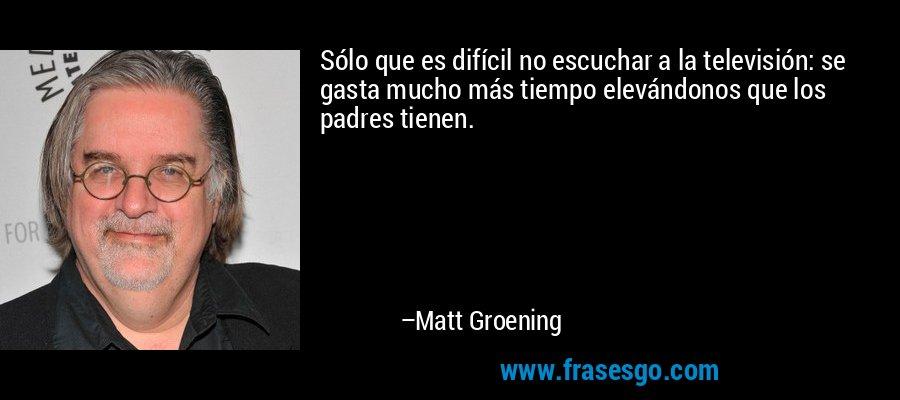 Sólo que es difícil no escuchar a la televisión: se gasta mucho más tiempo elevándonos que los padres tienen. – Matt Groening