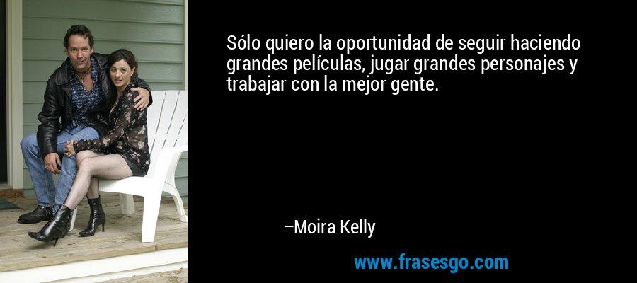 Sólo quiero la oportunidad de seguir haciendo grandes películas, jugar grandes personajes y trabajar con la mejor gente. – Moira Kelly