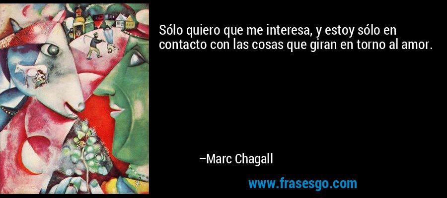 Sólo quiero que me interesa, y estoy sólo en contacto con las cosas que giran en torno al amor. – Marc Chagall