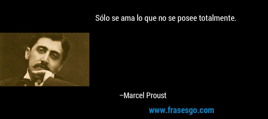 Sólo se ama lo que no se posee totalmente. – Marcel Proust