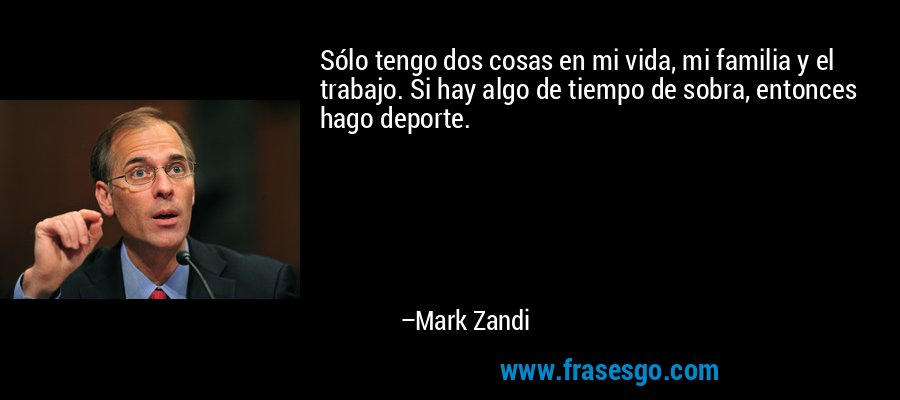 Sólo tengo dos cosas en mi vida, mi familia y el trabajo. Si hay algo de tiempo de sobra, entonces hago deporte. – Mark Zandi