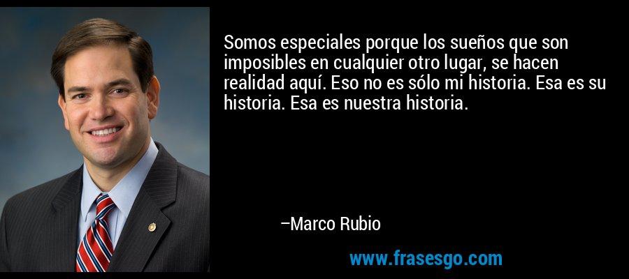 Somos especiales porque los sueños que son imposibles en cualquier otro lugar, se hacen realidad aquí. Eso no es sólo mi historia. Esa es su historia. Esa es nuestra historia. – Marco Rubio