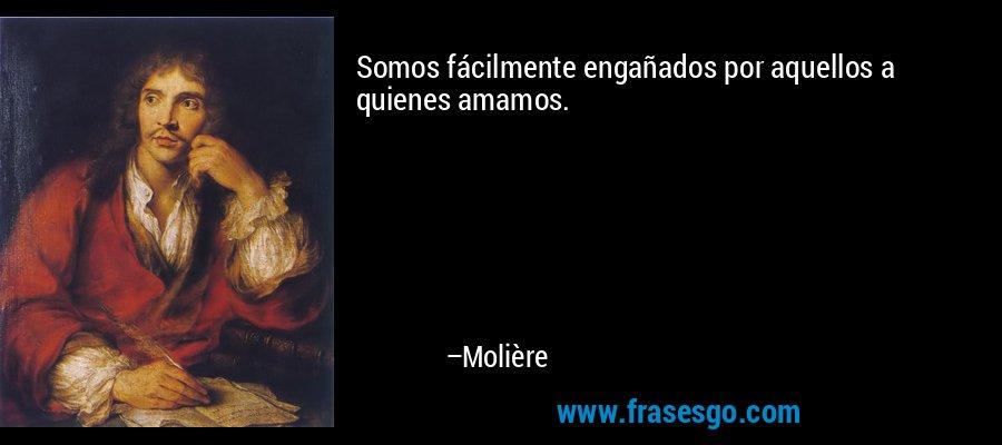 Somos fácilmente engañados por aquellos a quienes amamos. – Molière