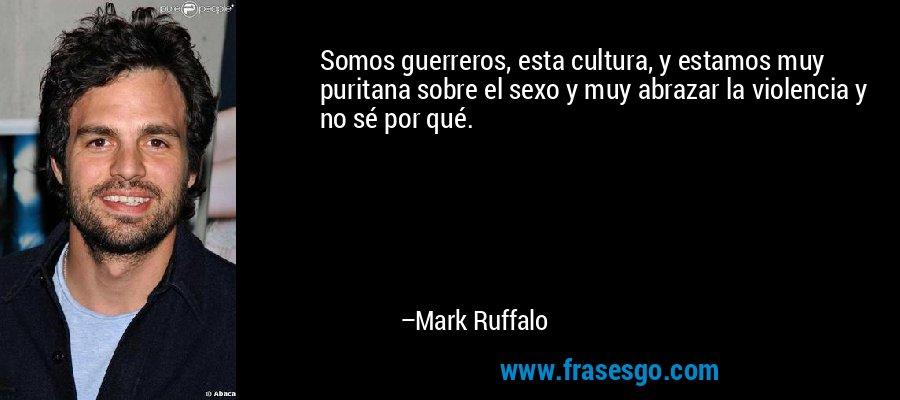 Somos guerreros, esta cultura, y estamos muy puritana sobre el sexo y muy abrazar la violencia y no sé por qué. – Mark Ruffalo