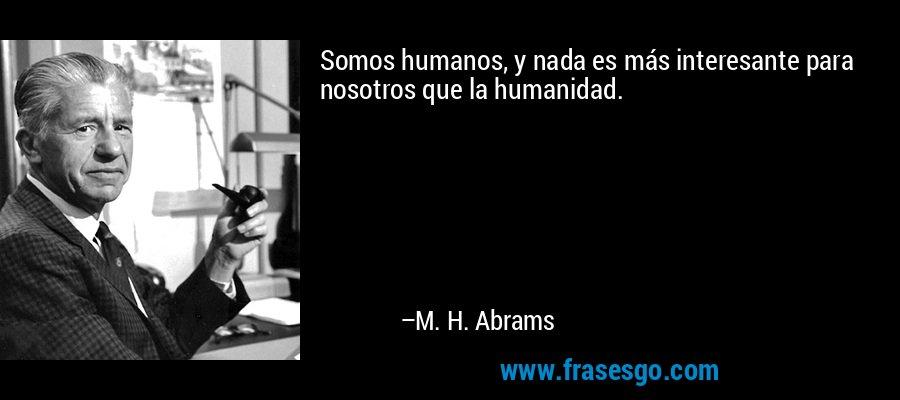 Somos humanos, y nada es más interesante para nosotros que la humanidad. – M. H. Abrams