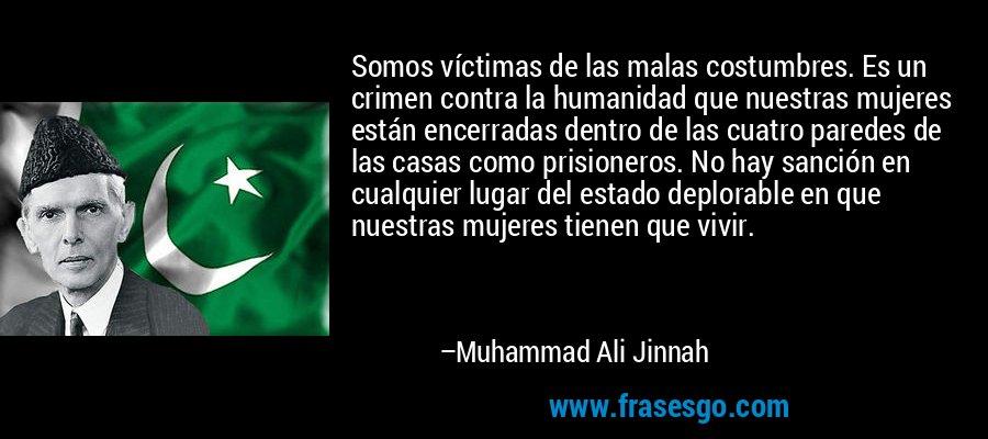 Somos víctimas de las malas costumbres. Es un crimen contra la humanidad que nuestras mujeres están encerradas dentro de las cuatro paredes de las casas como prisioneros. No hay sanción en cualquier lugar del estado deplorable en que nuestras mujeres tienen que vivir. – Muhammad Ali Jinnah