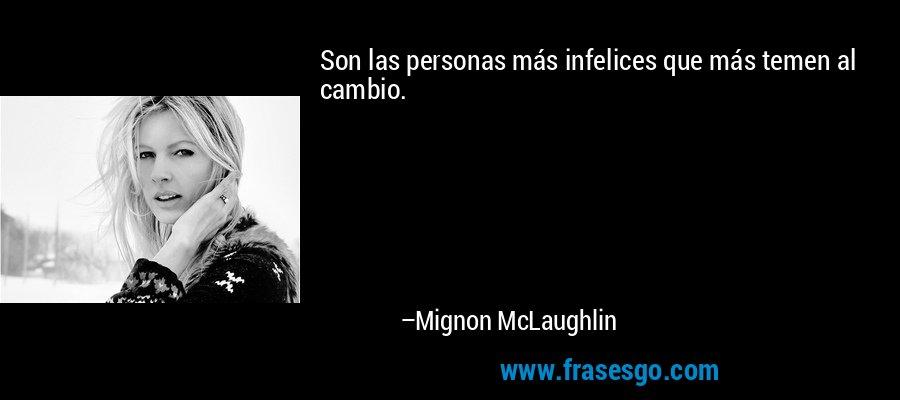 Son las personas más infelices que más temen al cambio. – Mignon McLaughlin
