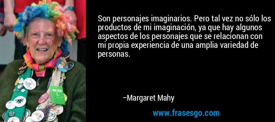 Son personajes imaginarios. Pero tal vez no sólo los productos de mi imaginación, ya que hay algunos aspectos de los personajes que se relacionan con mi propia experiencia de una amplia variedad de personas. – Margaret Mahy