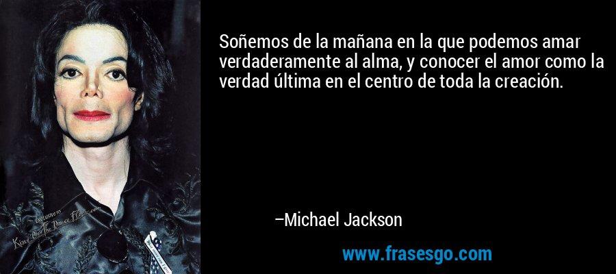 Soñemos de la mañana en la que podemos amar verdaderamente al alma, y conocer el amor como la verdad última en el centro de toda la creación. – Michael Jackson