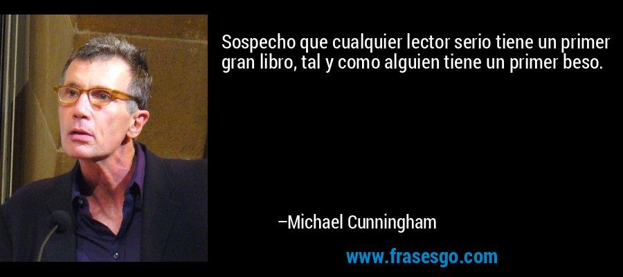 Sospecho que cualquier lector serio tiene un primer gran libro, tal y como alguien tiene un primer beso. – Michael Cunningham