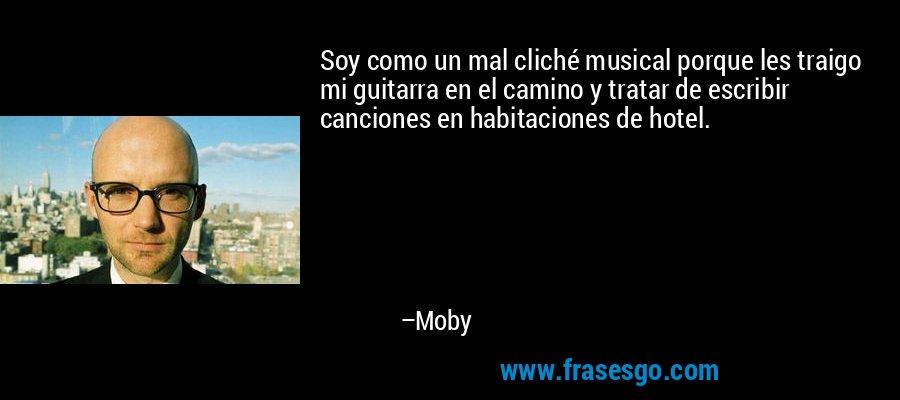 Soy como un mal cliché musical porque les traigo mi guitarra en el camino y tratar de escribir canciones en habitaciones de hotel. – Moby