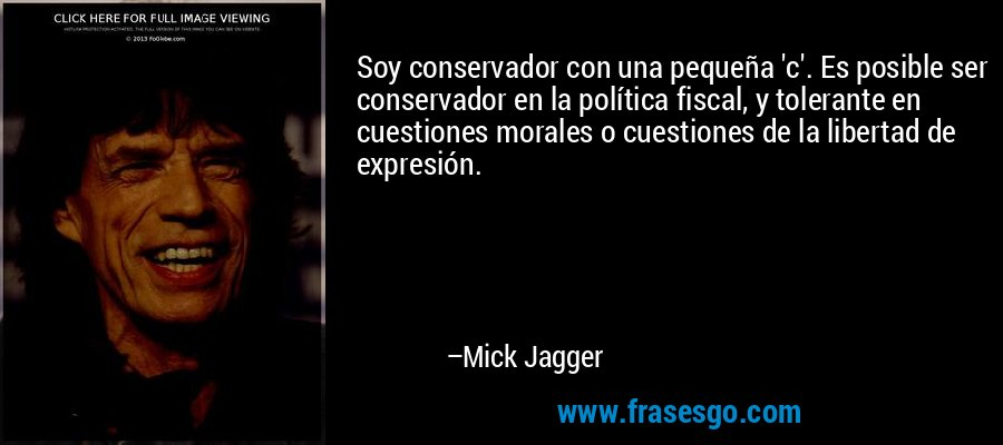 Soy conservador con una pequeña 'c'. Es posible ser conservador en la política fiscal, y tolerante en cuestiones morales o cuestiones de la libertad de expresión. – Mick Jagger