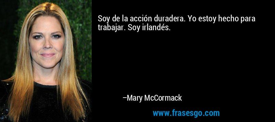 Soy de la acción duradera. Yo estoy hecho para trabajar. Soy irlandés. – Mary McCormack