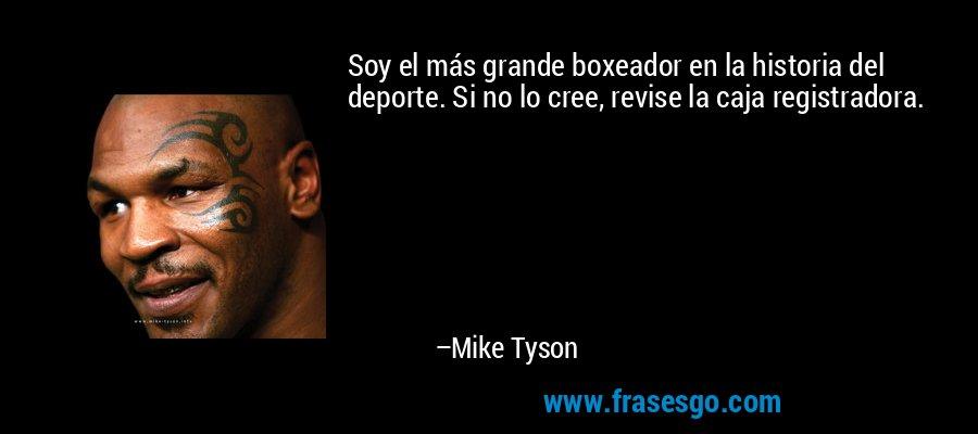 Soy el más grande boxeador en la historia del deporte. Si no lo cree, revise la caja registradora. – Mike Tyson