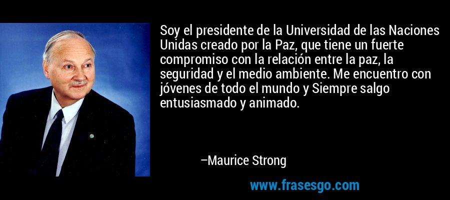 Soy el presidente de la Universidad de las Naciones Unidas creado por la Paz, que tiene un fuerte compromiso con la relación entre la paz, la seguridad y el medio ambiente. Me encuentro con jóvenes de todo el mundo y Siempre salgo entusiasmado y animado. – Maurice Strong