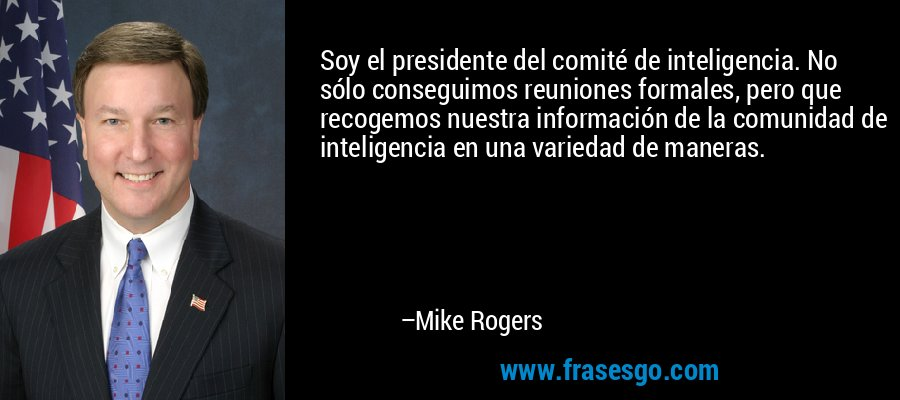 Soy el presidente del comité de inteligencia. No sólo conseguimos reuniones formales, pero que recogemos nuestra información de la comunidad de inteligencia en una variedad de maneras. – Mike Rogers
