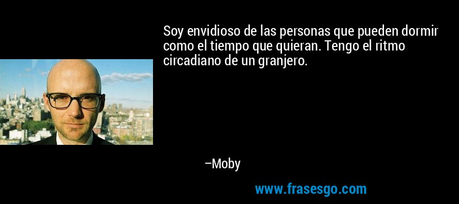 Soy envidioso de las personas que pueden dormir como el tiempo que quieran. Tengo el ritmo circadiano de un granjero. – Moby