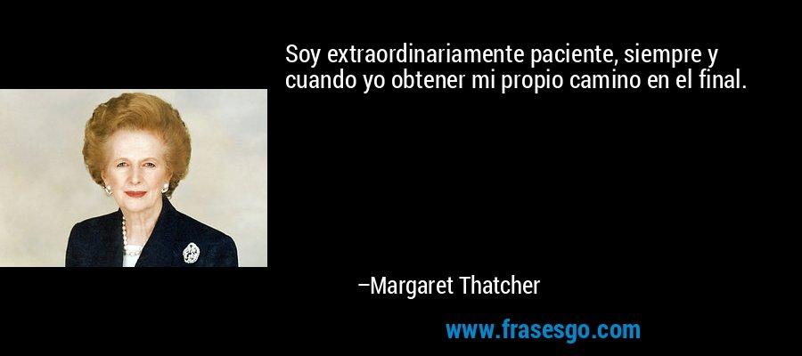 Soy extraordinariamente paciente, siempre y cuando yo obtener mi propio camino en el final. – Margaret Thatcher