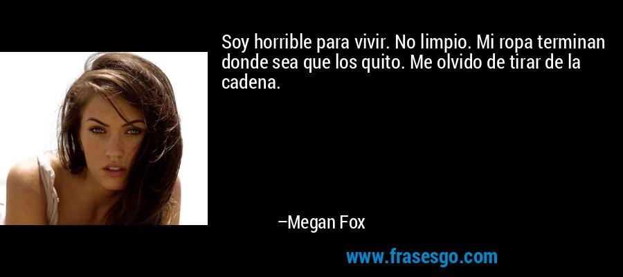 Soy horrible para vivir. No limpio. Mi ropa terminan donde sea que los quito. Me olvido de tirar de la cadena. – Megan Fox