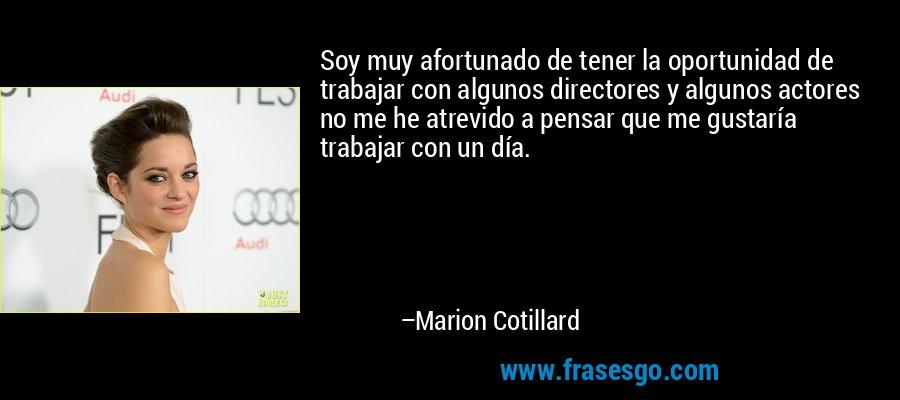Soy muy afortunado de tener la oportunidad de trabajar con algunos directores y algunos actores no me he atrevido a pensar que me gustaría trabajar con un día. – Marion Cotillard