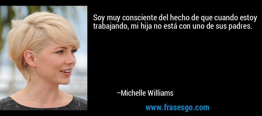 Soy muy consciente del hecho de que cuando estoy trabajando, mi hija no está con uno de sus padres. – Michelle Williams