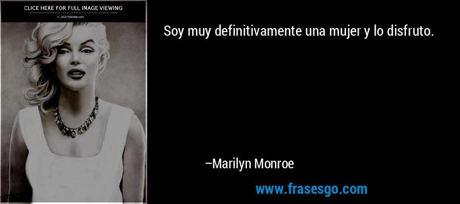 Soy muy definitivamente una mujer y lo disfruto. – Marilyn Monroe