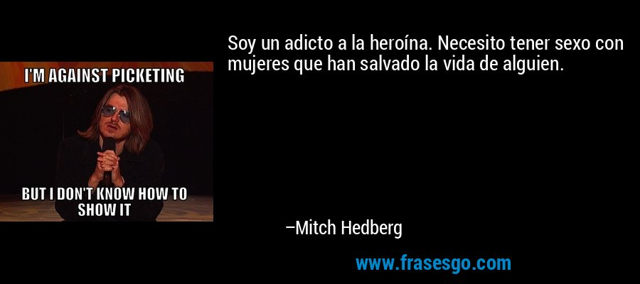 Soy un adicto a la heroína. Necesito tener sexo con mujeres que han salvado la vida de alguien. – Mitch Hedberg