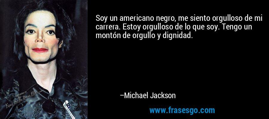 Soy un americano negro, me siento orgulloso de mi carrera. Estoy orgulloso de lo que soy. Tengo un montón de orgullo y dignidad. – Michael Jackson