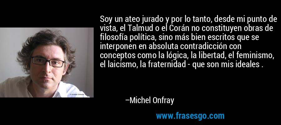 Soy un ateo jurado y por lo tanto, desde mi punto de vista, el Talmud o el Corán no constituyen obras de filosofía política, sino más bien escritos que se interponen en absoluta contradicción con conceptos como la lógica, la libertad, el feminismo, el laicismo, la fraternidad - que son mis ideales . – Michel Onfray