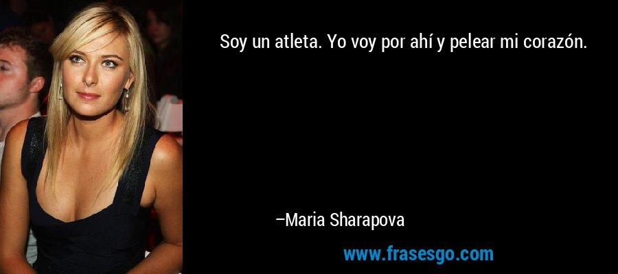 Soy un atleta. Yo voy por ahí y pelear mi corazón. – Maria Sharapova