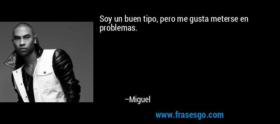 Soy un buen tipo, pero me gusta meterse en problemas. – Miguel