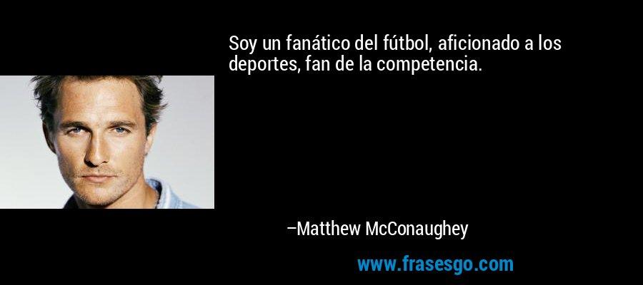 Soy un fanático del fútbol, aficionado a los deportes, fan de la competencia. – Matthew McConaughey