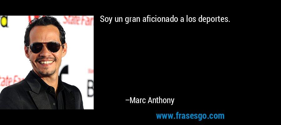 Soy un gran aficionado a los deportes. – Marc Anthony