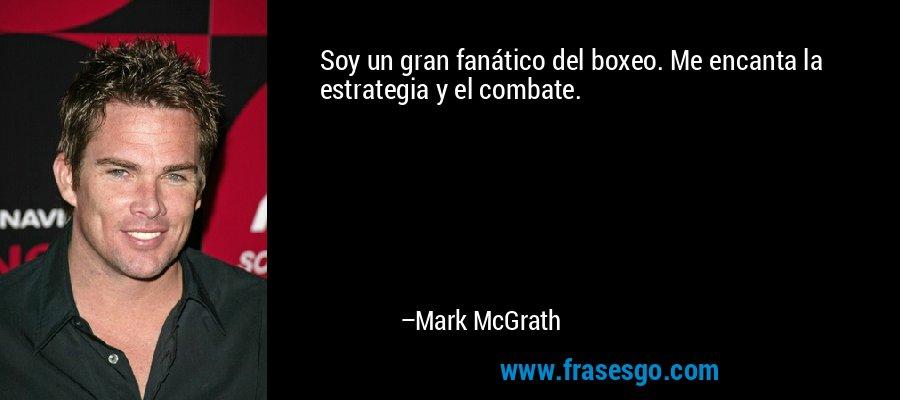 Soy un gran fanático del boxeo. Me encanta la estrategia y el combate. – Mark McGrath