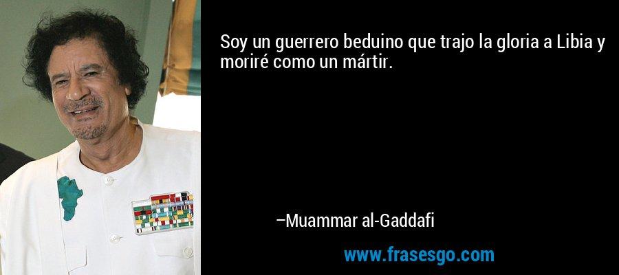 Soy un guerrero beduino que trajo la gloria a Libia y moriré como un mártir. – Muammar al-Gaddafi