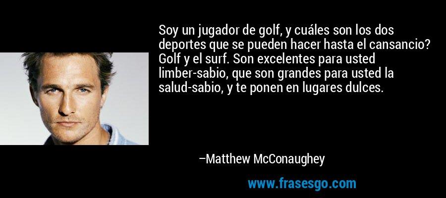 Soy un jugador de golf, y cuáles son los dos deportes que se pueden hacer hasta el cansancio? Golf y el surf. Son excelentes para usted limber-sabio, que son grandes para usted la salud-sabio, y te ponen en lugares dulces. – Matthew McConaughey