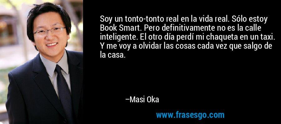 Soy un tonto-tonto real en la vida real. Sólo estoy Book Smart. Pero definitivamente no es la calle inteligente. El otro día perdí mi chaqueta en un taxi. Y me voy a olvidar las cosas cada vez que salgo de la casa. – Masi Oka